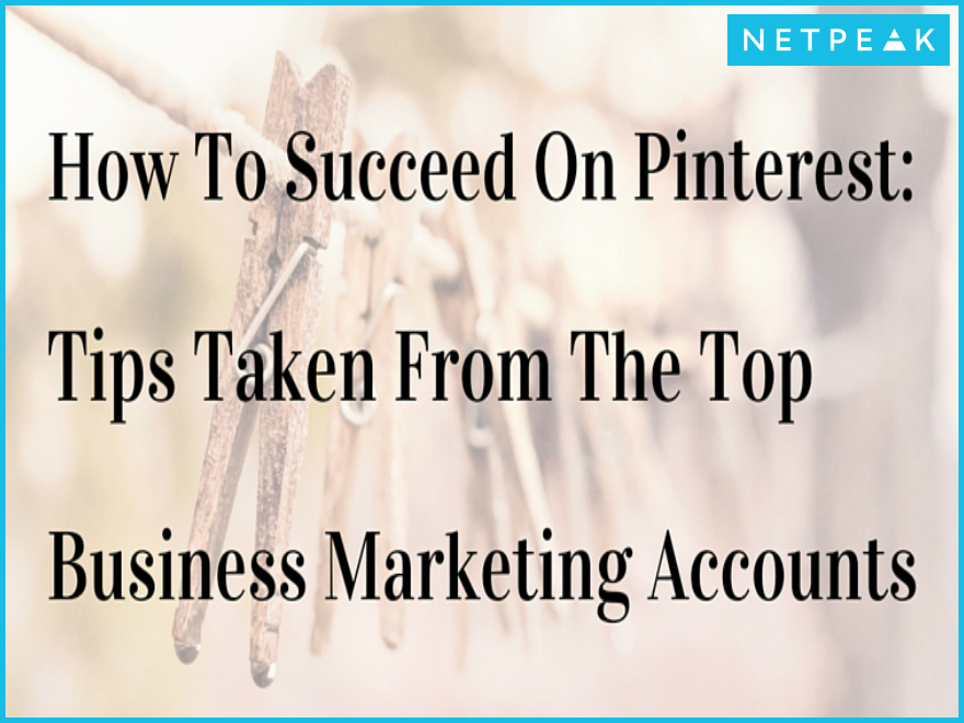 How To Succeed On Pinterest: Tips Taken From The Top Business Marketing Accounts